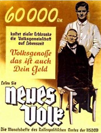 Aφίσα του «Neues Volk», μηνιαίου δελτίου της Υπηρεσίας Ρατσιστικής Πολιτικής του εθνικοσοσιαλιστικού κόμματος, 1938: «60.000 μάρκα κοστίζει στο λαό αυτό το άτομο, που πάσχει από κληρονομικό νόσημα, κατά τη διάρκεια της ζωής του. Συμπατριώτη, μην ξεχνάς, είναι και δικά σου χρήματα».